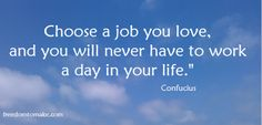 """Choose a job you love, and you will never have to work a day in your life."""" Confucius"""