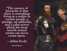 """The essence of hierarchy is that there is something living as a reality in certain people, a prestige, an authority, and a calm power which the most heavily armed tyrant can never count upon."" — Julius Evola"