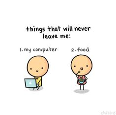 Food and computer, never leave me!