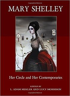 Mary Shelley : her circle and her contemporaries / edited bt L. Adam Mekler and Lucy Morrison