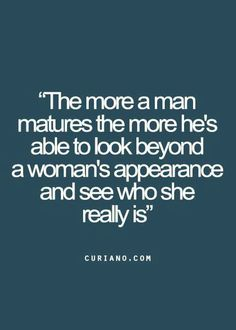 The more a man matures the more he's able to look beyond a woman's appearance and see who she really is