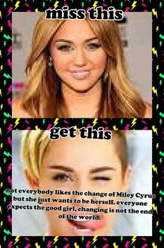 Miss this, get this. Miley Cyrus changed, so what. Still beautiful, still talented, crazy but herself.