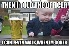 then i told the officer i can't even walk when i'm sober
