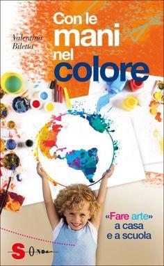 """Il libro di cui vi voglio parlare oggi è """"Con le Mani nel Colore"""", un'utilissima guida scritta da Valentina Biletta per creare laboratori a scuola e in casa"""