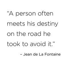 """A person often meets his destiny on the road he took to avoid it."" Jean de la Fontaine"