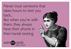 Never trust someone that takes hours to text you back... But when you're with them, they always have their phone in their hands texting.