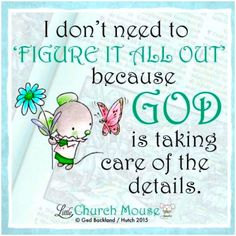 I don't need to figure it all out because God is taking care of the details. ~ Little Church Moue