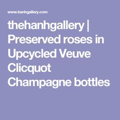 thehanhgallery | Preserved roses in Upcycled Veuve Clicquot Champagne bottles