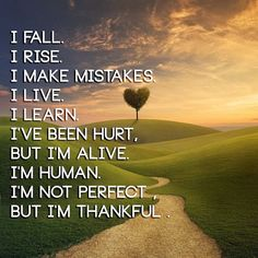 """"""" I fall, I rise, I make mistakes, I live, I learn, I've been hurt but I'm alive. I'm human and I'm not perfect but I'm thankful. """" ~ Author Unknown  http://excellentquotations.com/quote-by-id?qid=96905 http://excellentquotations.com/quotes-by-keywords?kw=live  #fall #mistakes #live #learn #hurt #alive #human #perfect #thankful #AuthorUnknown #quotes #quoteoftheday #thoughtfortheday"""