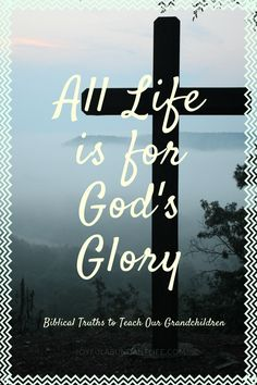 All Life is for God's Glory - biblical truths to instill in your grandchildren because your family legacy is important!