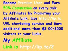Become Premium User and Earn 50 percent Commission on every sale by Affiliates by Promoting your Affiliate Link. Use http://lip.tc URL shortening service and Earn additional more than $2.00/1000 visitors to your Links.  My Affiliate Link is http://lip.tc/2