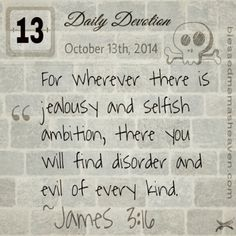 Daily Devotion • October 13th • James 3:16  ~For wherever there is jealousy and selfish ambition, there you will find disorder and evil of every kind.