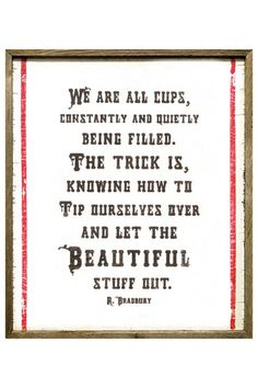 We are all cups, constantly and quietly being filled. The trick is knowing how to tip ourselves over and let the beautiful stuff out. -R. Bradbury