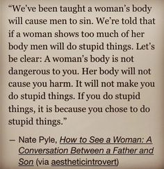 """""""Let's be clear: A woman's body is not dangerous to you. Her body will not cause you harm. It will not make you do stupid things. If you do stupid things, it is because you chose to do stupid things.""""  ~ Nate Pyle"""