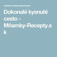 Dokonalé kysnuté cesto - Mňamky-Recepty.sk