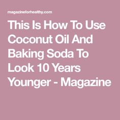 This Is How To Use Coconut Oil And Baking Soda To Look 10 Years Younger - Magazine