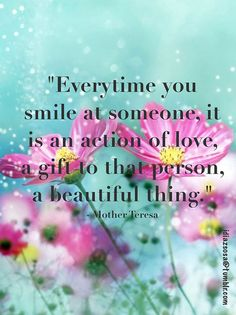 every time you smile at someone it is an action of LOVE. a gift to that person, a beautiful thing. -  Mother Teresa