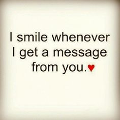 I smile whenever I get a message from you. <3