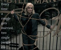 Leslie Knope-- Parks and Recreation S2-- Everytime a couple gets married, two single people die.