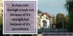 A river cuts through a rock not because of it's strength but because of it's persistence.
