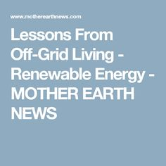 Lessons From Off-Grid Living - Renewable Energy - MOTHER EARTH NEWS
