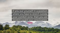 "Les Brown Quote: ""If you put yourself in a position where you have to stretch outside your comfort zone, then you are forced to expand your consciousness."""