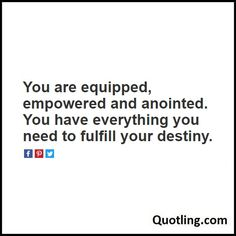You are equipped, empowered and anointed. You have everything you need to fulfill your destiny - Joel Osteen Quote