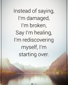 Double TAP if you agree. Instead of saying, I'm damaged, I'm broken, Say I'm healing, I'm rediscovering myself, I'm starting over.…