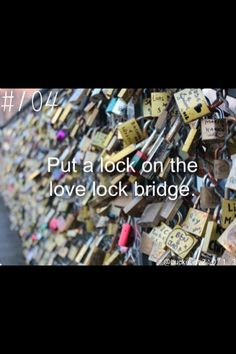 I want nothing more than to put my lock on the bridge and throw my key into the river in Paris.