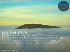 Tell This Story: There it was, finally.  Our island.  Our very own island.  It looked beautiful above the waves of fog, but there was still one question to be answered: why had they sold it to us for only five dollars?