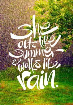 """She acts like summer & walks like rain."""