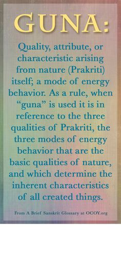 """Guna: Quality, attribute, or characteristic arising from nature (Prakriti) itself; a mode of energy behavior. As a rule, when """"guna"""" is used it is in reference to the three qualities of Prakriti, the three modes of energy behavior that are the basic qualities of nature, and which determine the inherent characteristics of all created things."""