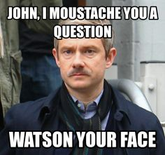 this will never ever ever ever stop being funny<--- if there is not a moustache pun in series 3 I will be bitterly disappointed.
