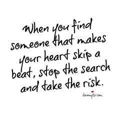 When you find someone that makes your heart skip a beat, stop the search and take the risk.