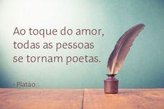 """""""Ao toque do amor, todas as pessoas se tornam poetas."""" - Platão"""