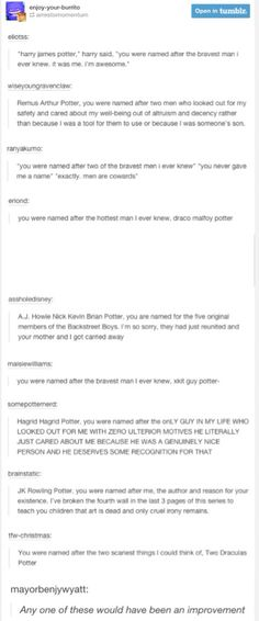 THESE ARE REALLY FUNNY BUT THE REASON THAT HARRY NAMED HIS CHILD THAT WAS BECAUSE SNAPE AND DUMBLEDORE DIDNT HAVE ANY FAMILY MEMBERS WHO WOULD NAME THEIR CHILDREN AFTER THEM SO HARRY NAMED HIS CHILD THAT SO THAT THEIR MEMORY WOULD CARRY ON