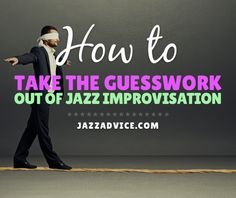 How to Take the Guesswork Out of Jazz Improvisation   jazzadvice.com