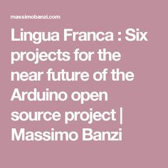 Lingua Franca : Six projects for the near future of the Arduino open source project | Massimo Banzi