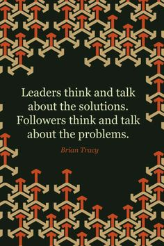 Leaders think and talk about the solutions ~ Quote by Brian Tracy