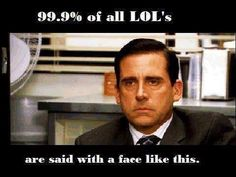 99.9% of all LOL'S are said with a face like this.