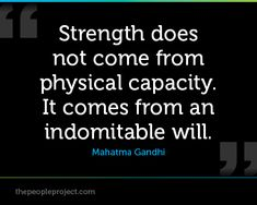 Strength does not come from physical capacity. It comes from an indomitable will. - Mahatma Gandhi  http://thepeopleproject.com/share-a-quote.php