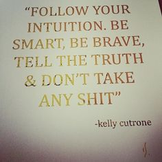 follow your intuition.  be smart, be brave, tell the truth + don't take any shit