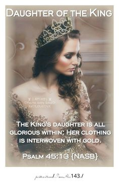 The King's daughter is all glorious within; Her clothing is interwoven with gold. Psalm 45:13 {NASB}                          -IamHis143x-