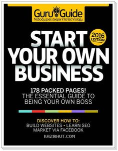 Tech Guru Guide Start Your Own Business 2016 Edition 178 Packed Pages! The Essential Guid To Being Your Own Boss