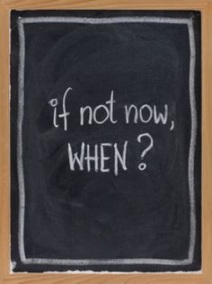 if not now, when? i used to say tomorrow but that never played out.