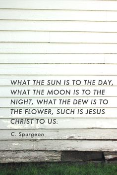 """""""What the sun is to the day, what the moon is to the night, what the dew is to the flower, such is Jesus Christ to us.""""  Spurgeon"""