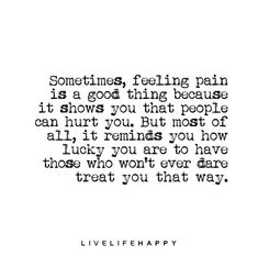 "Life Quote: ""Sometimes, feeling pain is a good thing because it shows you that people can hurt you. But most of all, it reminds you how lucky you are to have those who won't ever dare treat you that way."""