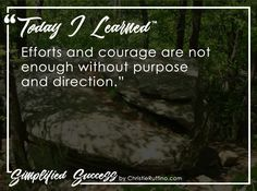 Today I learned that efforts and courage are not enough without purpose and direction.