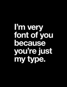 I'm very font of you because you're just my type. Shirt by Words Brand via Society 6