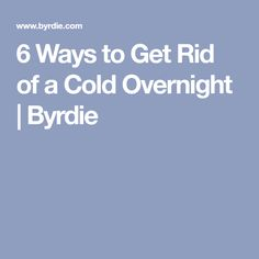 6 Ways to Get Rid of a Cold Overnight   Byrdie